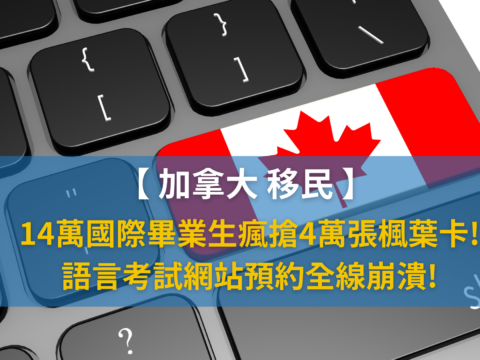 【加拿大移民】14萬國際畢業生瘋搶4萬張楓葉卡! 語言考試網站預約全線崩潰!